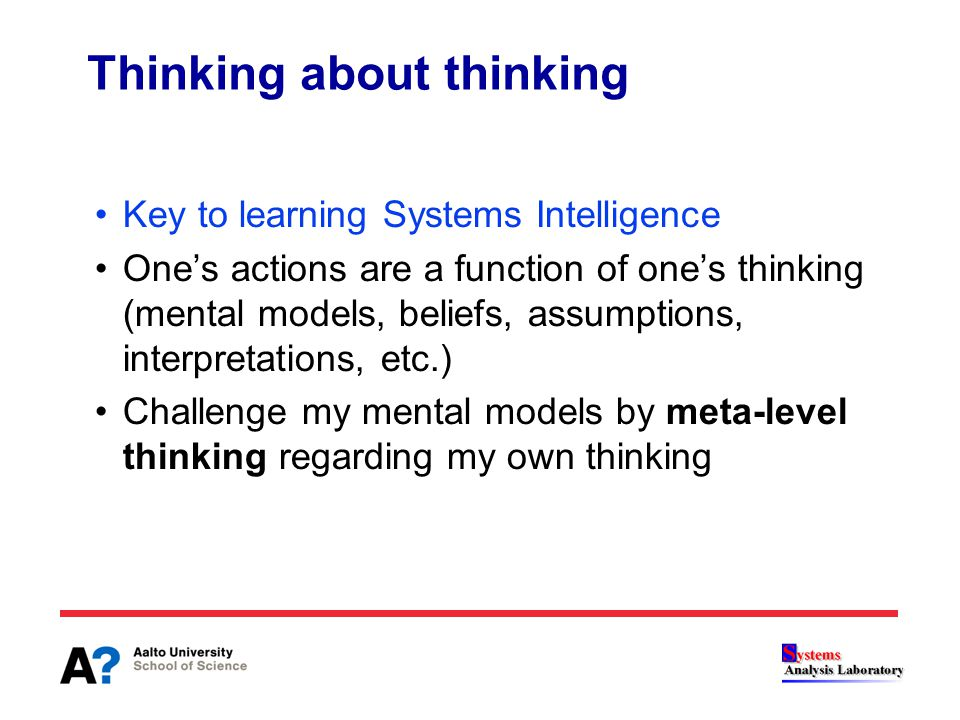 Thinking about thinking Key to learning Systems Intelligence One's actions are a function of one's thinking (mental models, beliefs, assumptions, inte