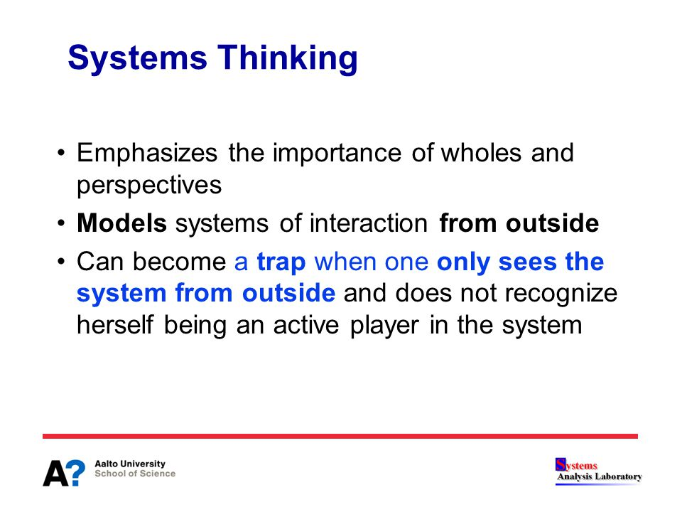 Systems Thinking Emphasizes the importance of wholes and perspectives Models systems of interaction from outside Can become a trap when one only sees