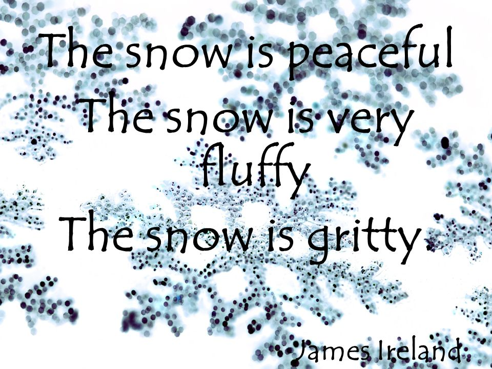 The snow is peaceful The snow is very fluffy The snow is gritty. James Ireland
