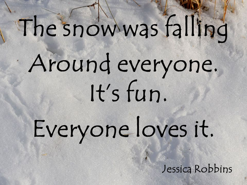 The snow was falling Around everyone. It's fun. Everyone loves it. Jessica Robbins