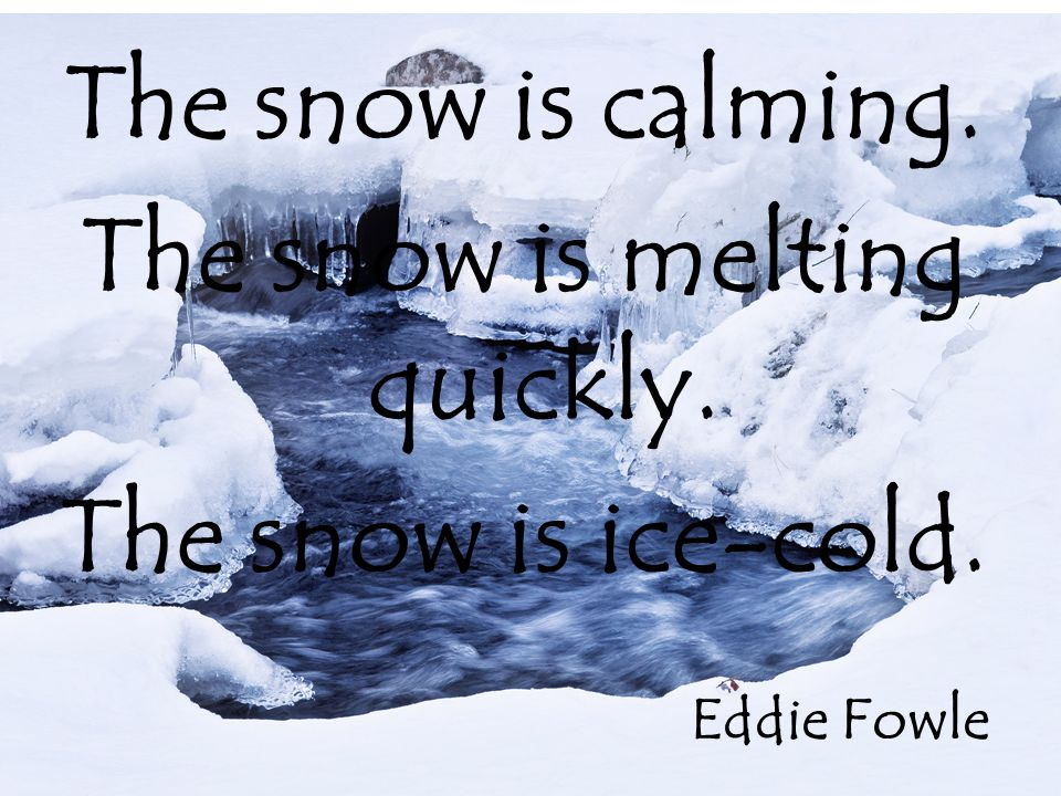 The snow is calming. The snow is melting quickly. The snow is ice-cold. Eddie Fowle