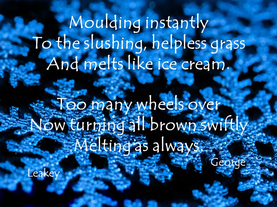 Moulding instantly To the slushing, helpless grass And melts like ice cream.