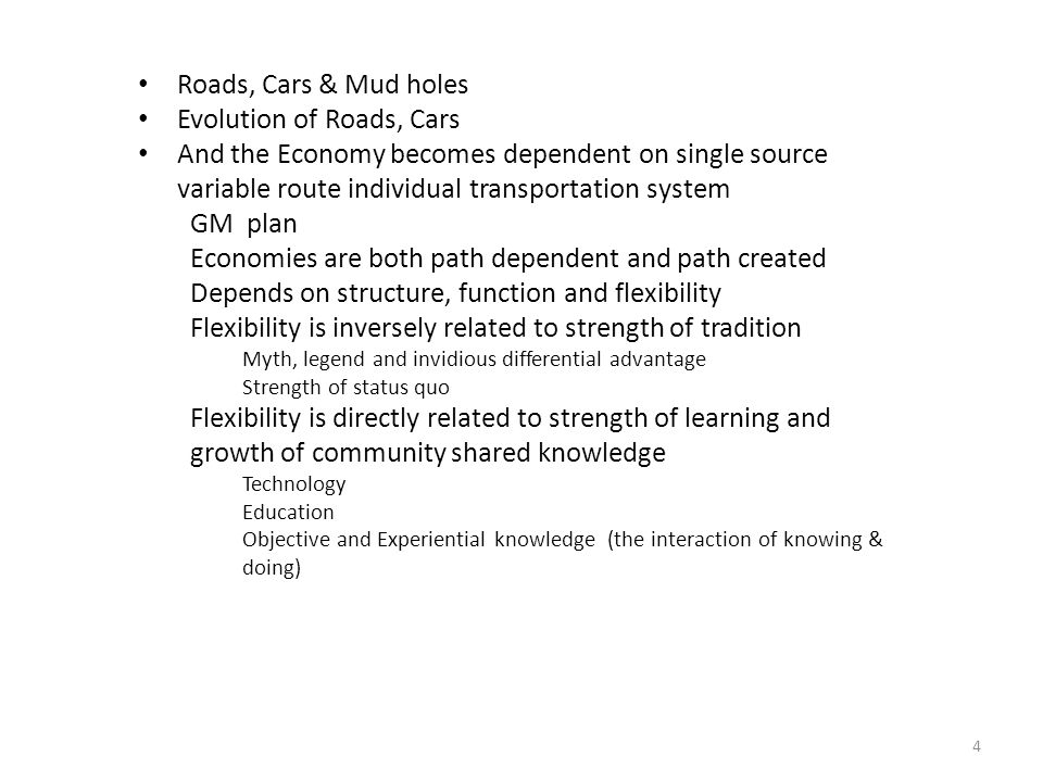 4 Roads, Cars & Mud holes Evolution of Roads, Cars And the Economy becomes dependent on single source variable route individual transportation system GM plan Economies are both path dependent and path created Depends on structure, function and flexibility Flexibility is inversely related to strength of tradition Myth, legend and invidious differential advantage Strength of status quo Flexibility is directly related to strength of learning and growth of community shared knowledge Technology Education Objective and Experiential knowledge (the interaction of knowing & doing)