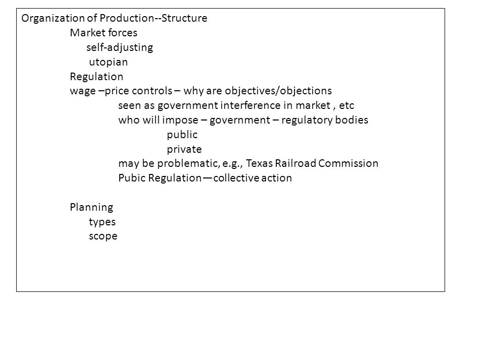 Organization of Production--Structure Market forces self-adjusting utopian Regulation wage –price controls – why are objectives/objections seen as government interference in market, etc who will impose – government – regulatory bodies public private may be problematic, e.g., Texas Railroad Commission Pubic Regulation—collective action Planning types scope