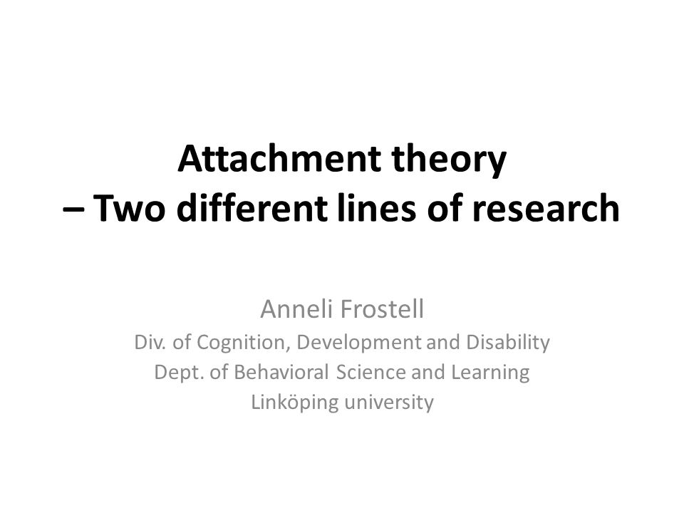 Attachment theory – Two different lines of research Anneli Frostell Div. of Cognition, Development and Disability Dept. of Behavioral Science and Lear