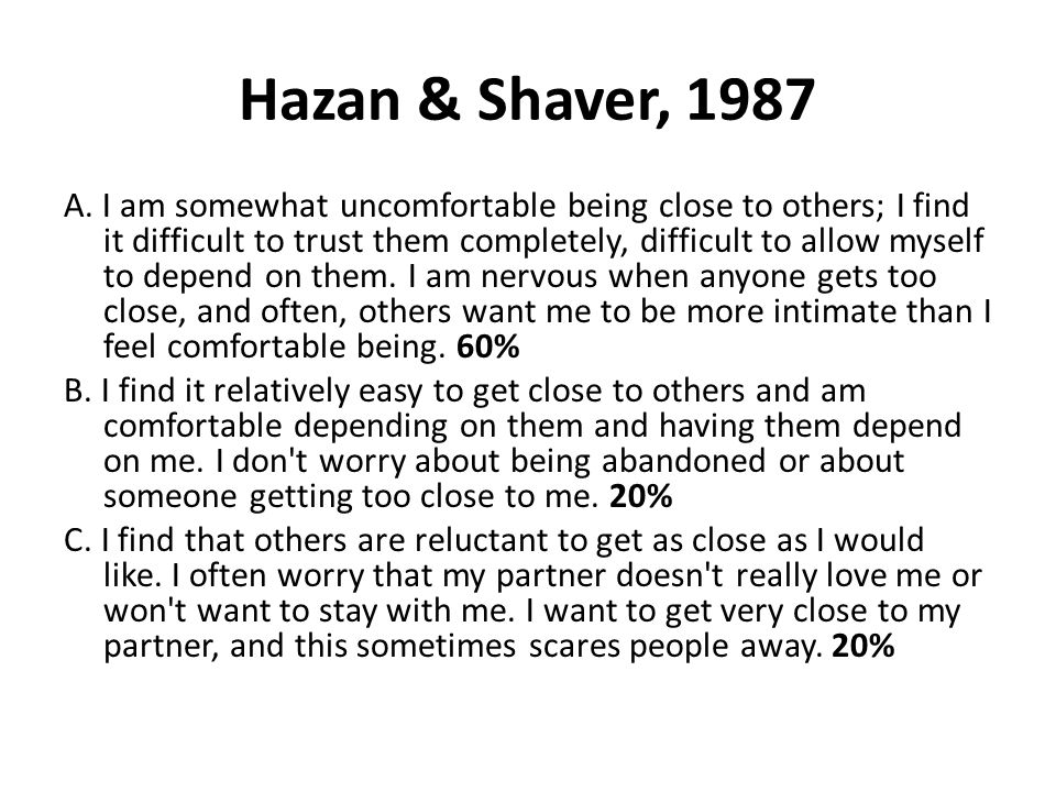Hazan & Shaver, 1987 A. I am somewhat uncomfortable being close to others; I find it difficult to trust them completely, difficult to allow myself to