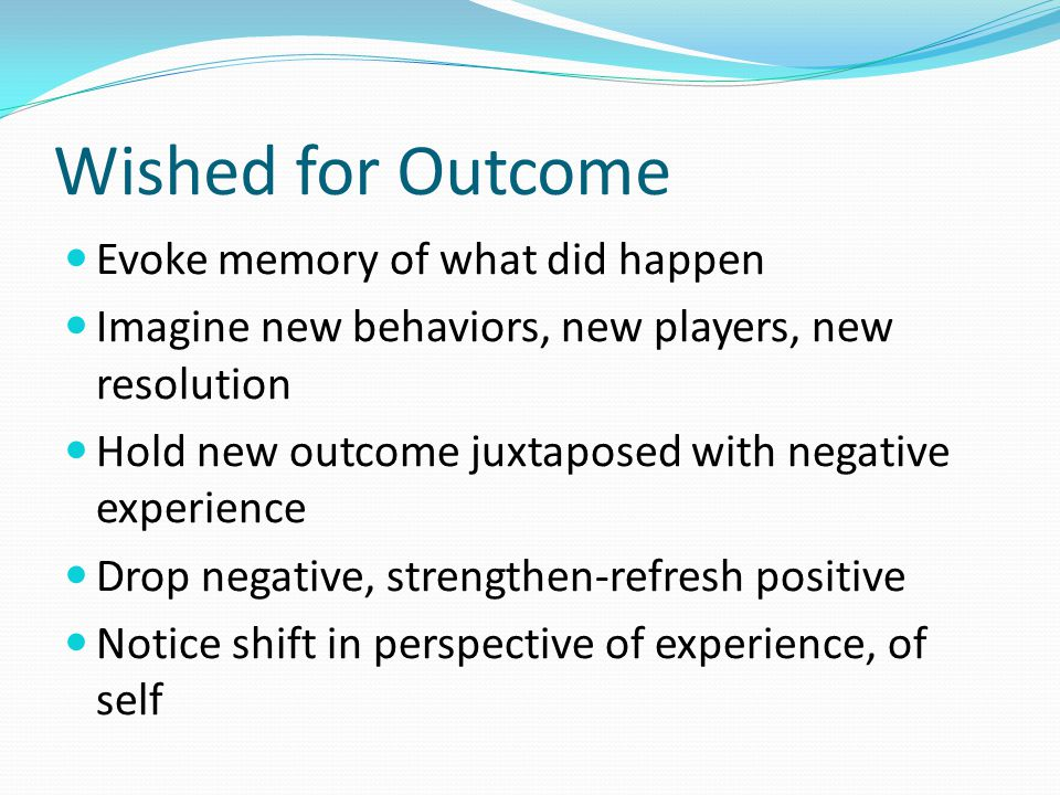 Wished for Outcome Evoke memory of what did happen Imagine new behaviors, new players, new resolution Hold new outcome juxtaposed with negative experience Drop negative, strengthen-refresh positive Notice shift in perspective of experience, of self