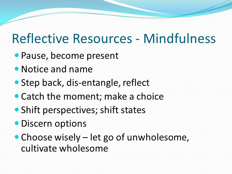 Reflective Resources - Mindfulness Pause, become present Notice and name Step back, dis-entangle, reflect Catch the moment; make a choice Shift perspectives; shift states Discern options Choose wisely – let go of unwholesome, cultivate wholesome