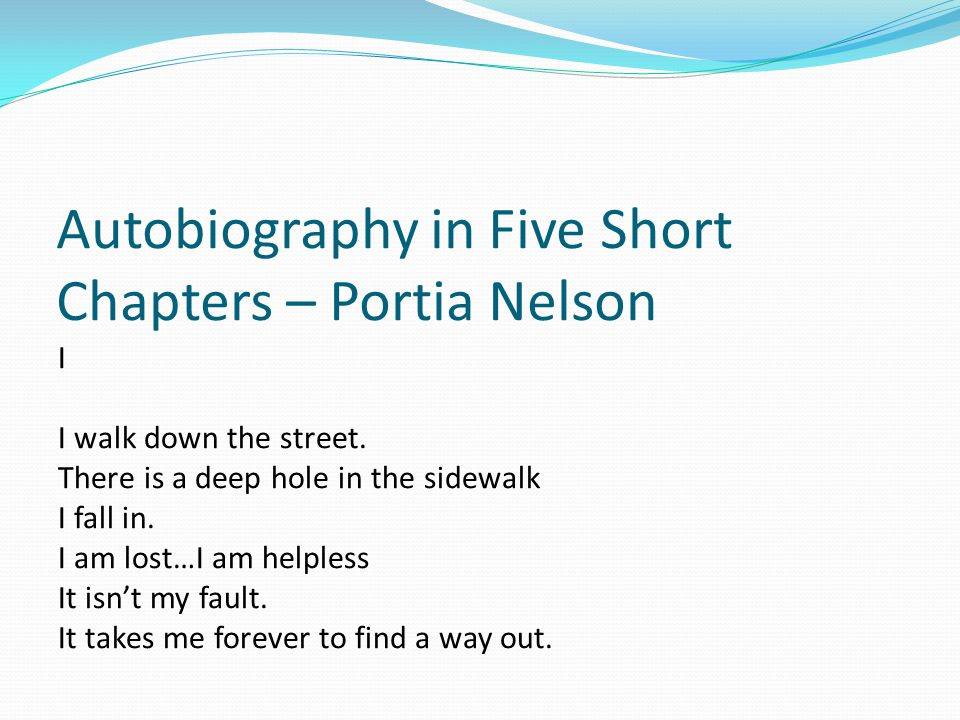 Autobiography in Five Short Chapters – Portia Nelson I I walk down the street. There is a deep hole in the sidewalk I fall in. I am lost…I am helpless