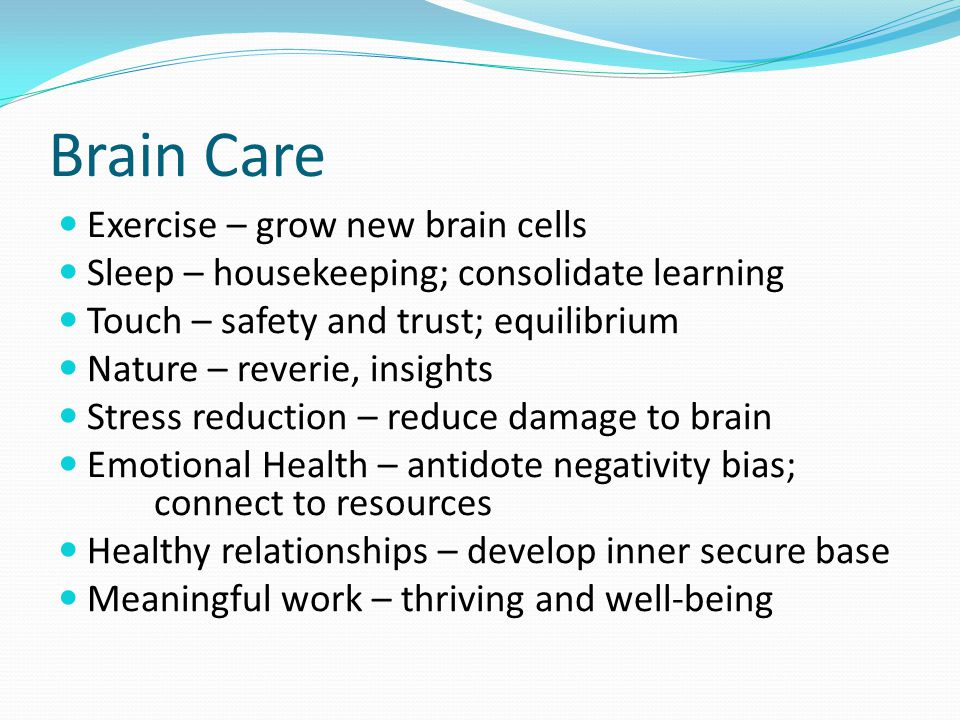 Brain Care Exercise – grow new brain cells Sleep – housekeeping; consolidate learning Touch – safety and trust; equilibrium Nature – reverie, insights Stress reduction – reduce damage to brain Emotional Health – antidote negativity bias; connect to resources Healthy relationships – develop inner secure base Meaningful work – thriving and well-being