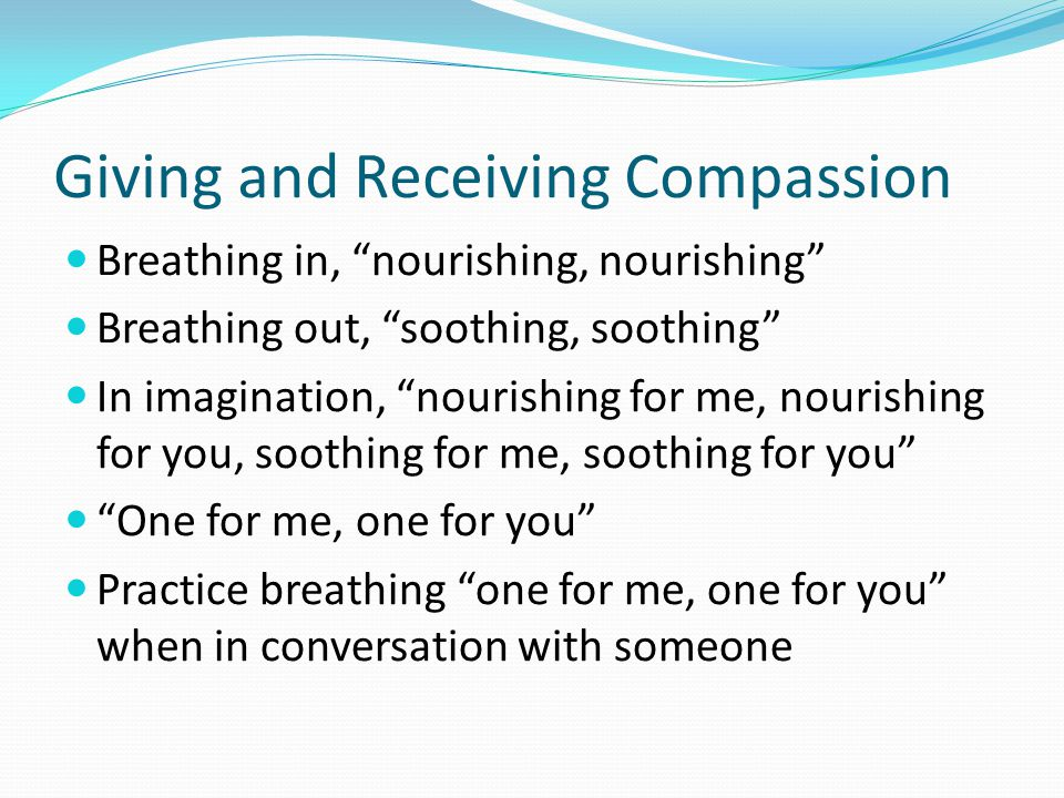 "Giving and Receiving Compassion Breathing in, ""nourishing, nourishing"" Breathing out, ""soothing, soothing"" In imagination, ""nourishing for me, nourish"