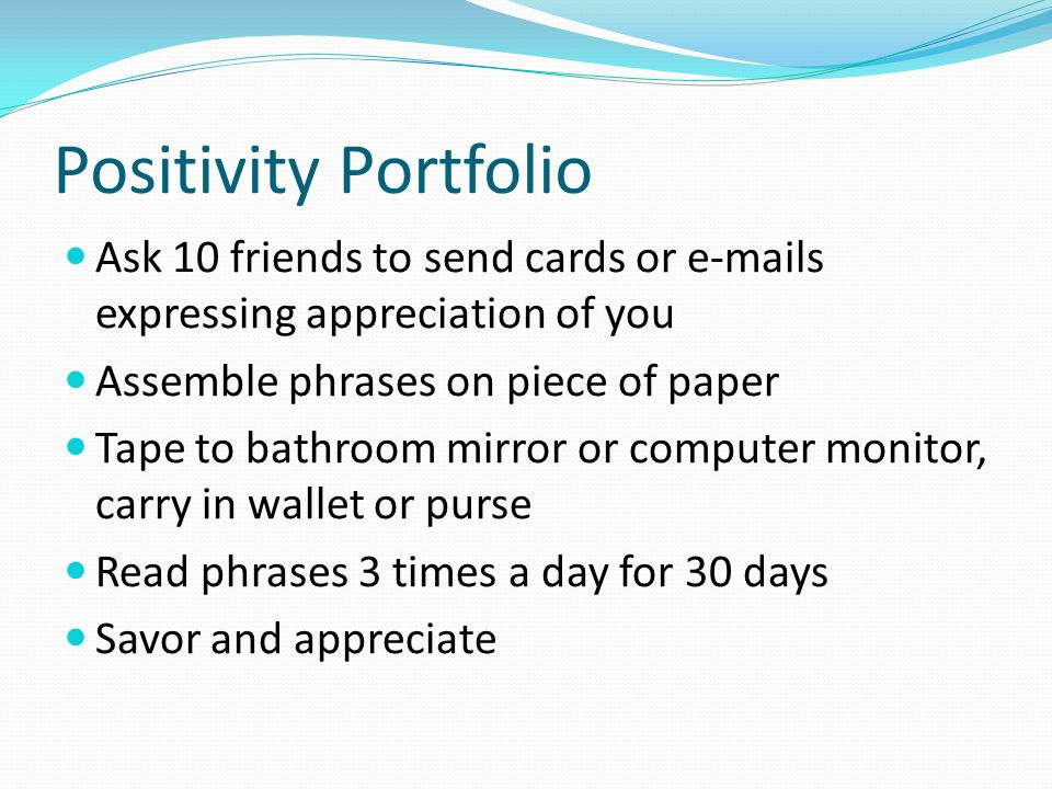 Positivity Portfolio Ask 10 friends to send cards or e-mails expressing appreciation of you Assemble phrases on piece of paper Tape to bathroom mirror or computer monitor, carry in wallet or purse Read phrases 3 times a day for 30 days Savor and appreciate