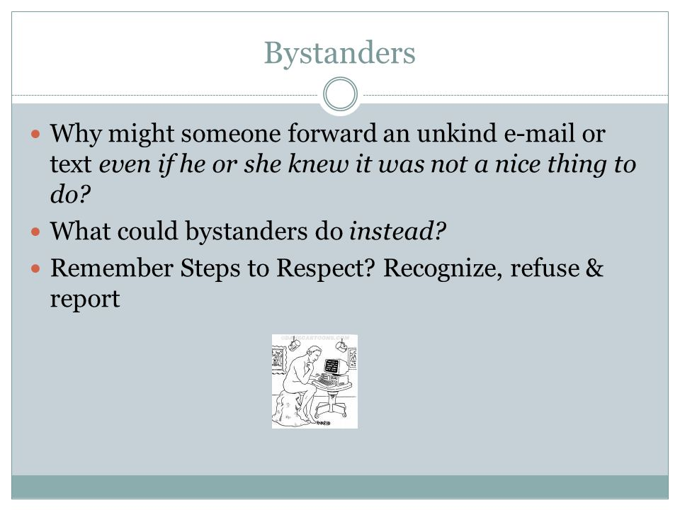 Bystanders Why might someone forward an unkind e-mail or text even if he or she knew it was not a nice thing to do? What could bystanders do instead?