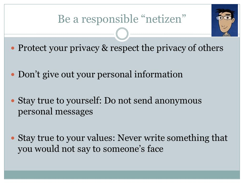 Be a responsible netizen Protect your privacy & respect the privacy of others Don't give out your personal information Stay true to yourself: Do not send anonymous personal messages Stay true to your values: Never write something that you would not say to someone's face
