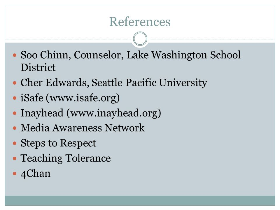 References Soo Chinn, Counselor, Lake Washington School District Cher Edwards, Seattle Pacific University iSafe (www.isafe.org) Inayhead (www.inayhead.org) Media Awareness Network Steps to Respect Teaching Tolerance 4Chan