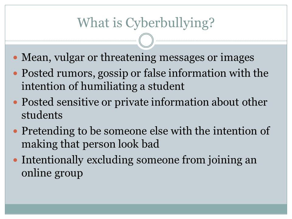 What is Cyberbullying? Mean, vulgar or threatening messages or images Posted rumors, gossip or false information with the intention of humiliating a s
