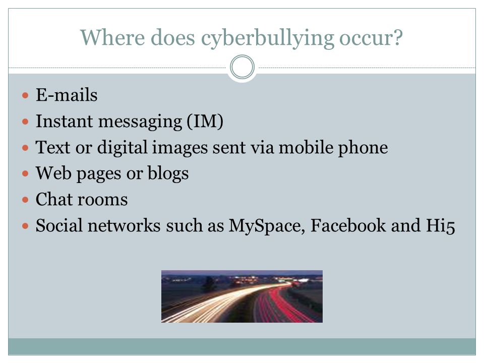 Where does cyberbullying occur? E-mails Instant messaging (IM) Text or digital images sent via mobile phone Web pages or blogs Chat rooms Social netwo