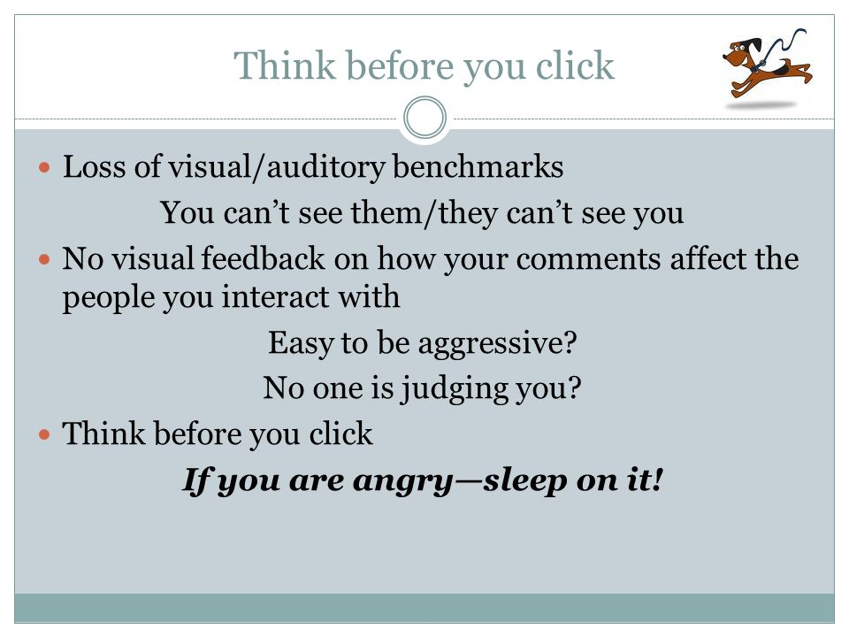 Think before you click Loss of visual/auditory benchmarks You can't see them/they can't see you No visual feedback on how your comments affect the people you interact with Easy to be aggressive.