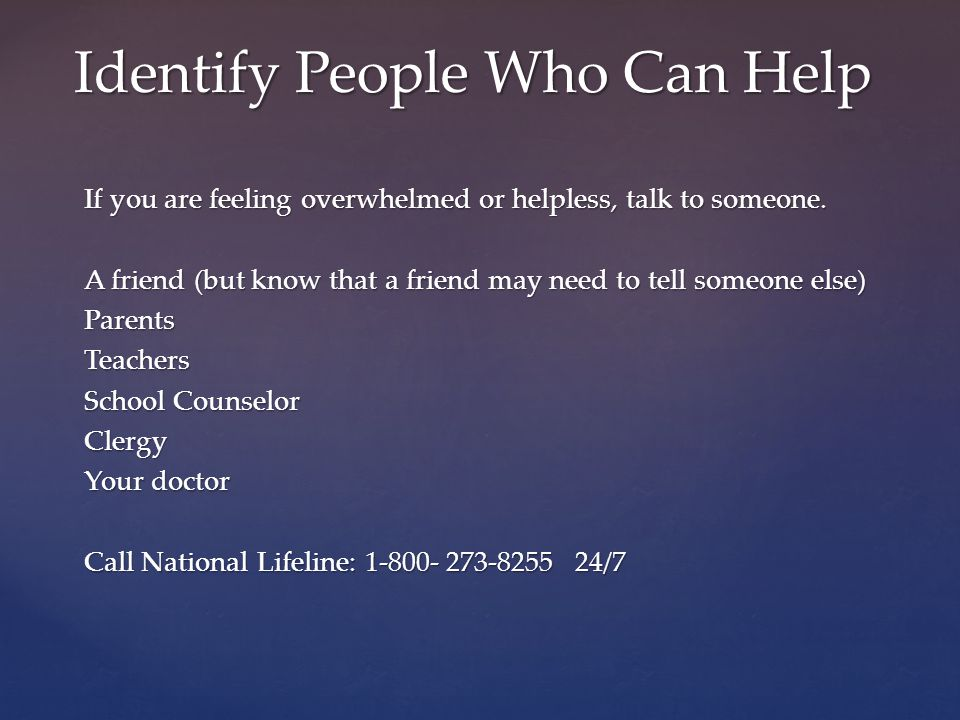 If you are feeling overwhelmed or helpless, talk to someone. A friend (but know that a friend may need to tell someone else) ParentsTeachers School Co