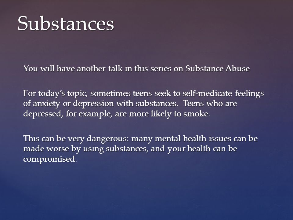 You will have another talk in this series on Substance Abuse For today's topic, sometimes teens seek to self-medicate feelings of anxiety or depressio