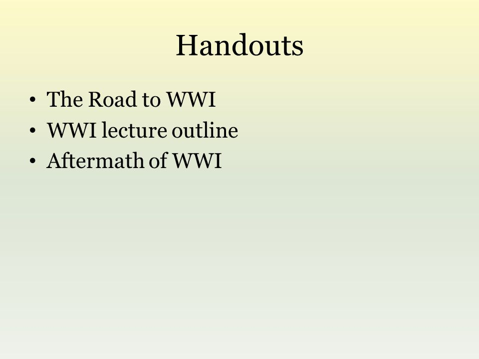 Handouts The Road to WWI WWI lecture outline Aftermath of WWI