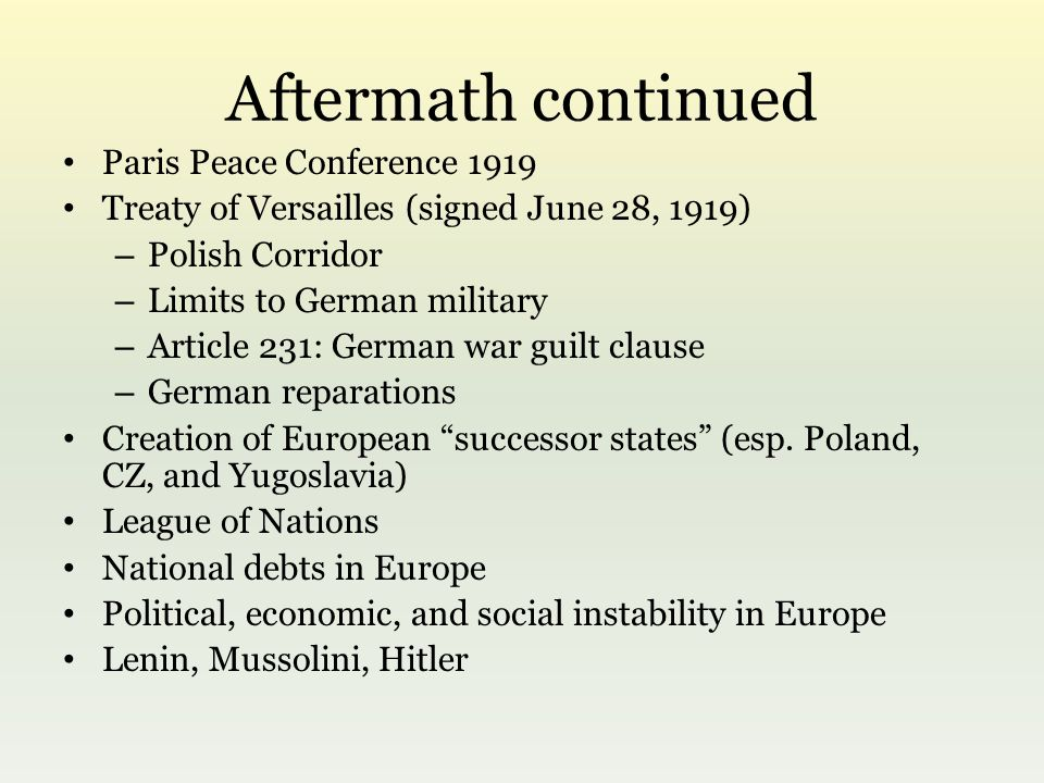 Aftermath continued Paris Peace Conference 1919 Treaty of Versailles (signed June 28, 1919) – Polish Corridor – Limits to German military – Article 231: German war guilt clause – German reparations Creation of European successor states (esp.