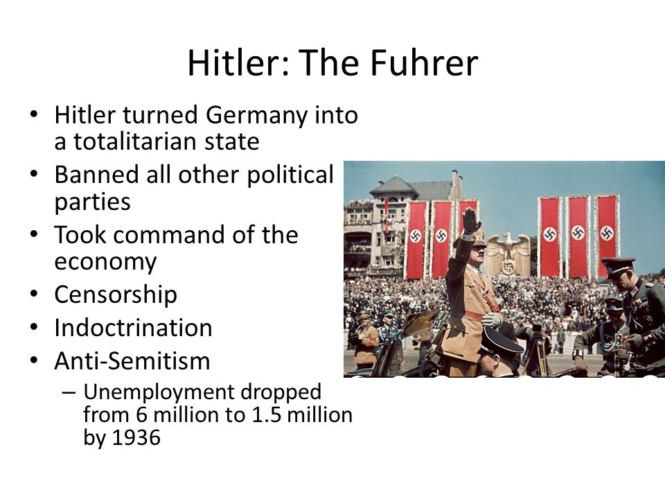 Hitler: The Fuhrer Hitler turned Germany into a totalitarian state Banned all other political parties Took command of the economy Censorship Indoctrin