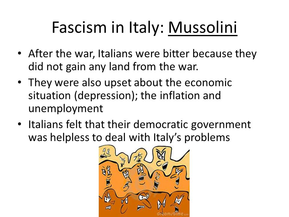 Fascism in Italy: Mussolini After the war, Italians were bitter because they did not gain any land from the war. They were also upset about the econom