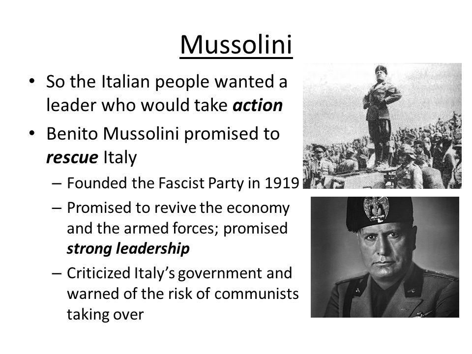Mussolini So the Italian people wanted a leader who would take action Benito Mussolini promised to rescue Italy – Founded the Fascist Party in 1919 –