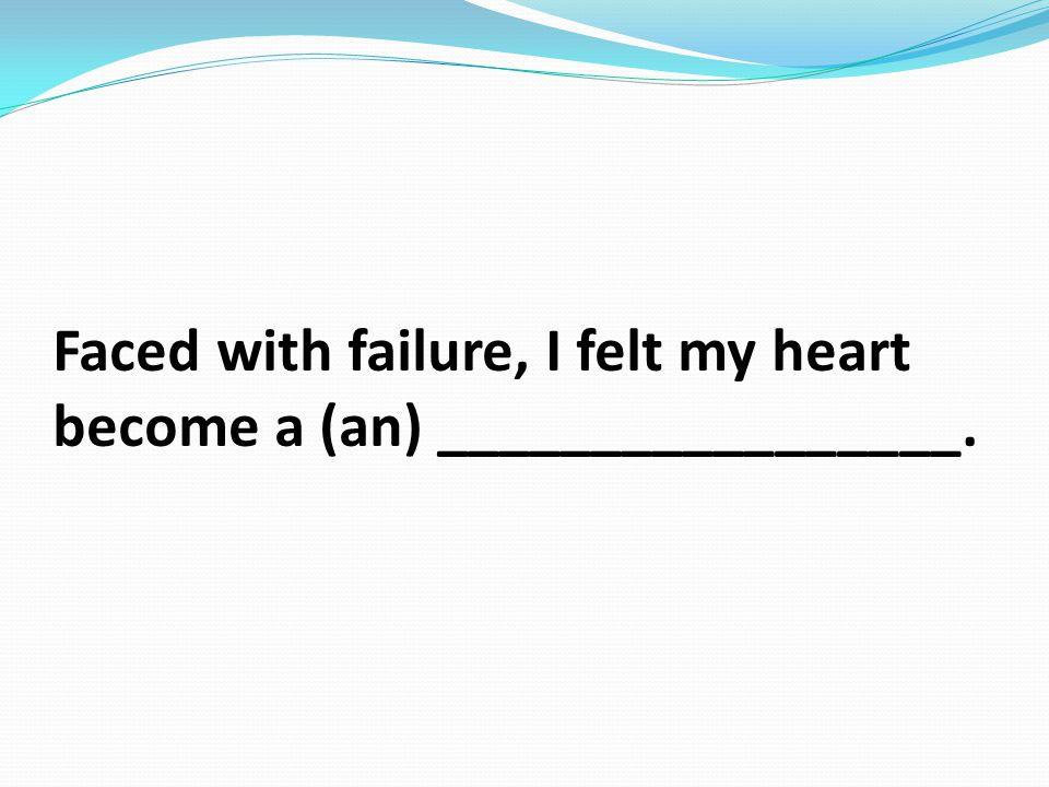 Faced with failure, I felt my heart become a (an) _________________.