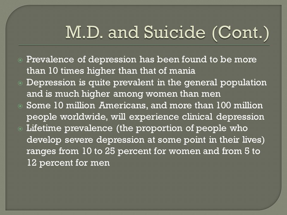  Prevalence of depression has been found to be more than 10 times higher than that of mania  Depression is quite prevalent in the general population and is much higher among women than men  Some 10 million Americans, and more than 100 million people worldwide, will experience clinical depression  Lifetime prevalence (the proportion of people who develop severe depression at some point in their lives) ranges from 10 to 25 percent for women and from 5 to 12 percent for men