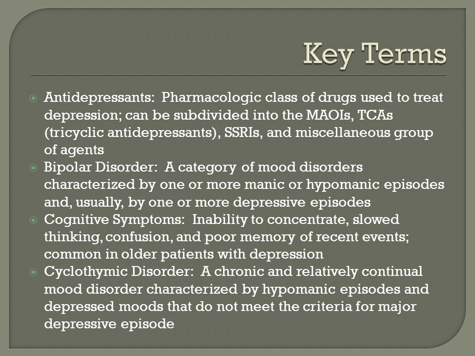  Antidepressants: Pharmacologic class of drugs used to treat depression; can be subdivided into the MAOIs, TCAs (tricyclic antidepressants), SSRIs, and miscellaneous group of agents  Bipolar Disorder: A category of mood disorders characterized by one or more manic or hypomanic episodes and, usually, by one or more depressive episodes  Cognitive Symptoms: Inability to concentrate, slowed thinking, confusion, and poor memory of recent events; common in older patients with depression  Cyclothymic Disorder: A chronic and relatively continual mood disorder characterized by hypomanic episodes and depressed moods that do not meet the criteria for major depressive episode