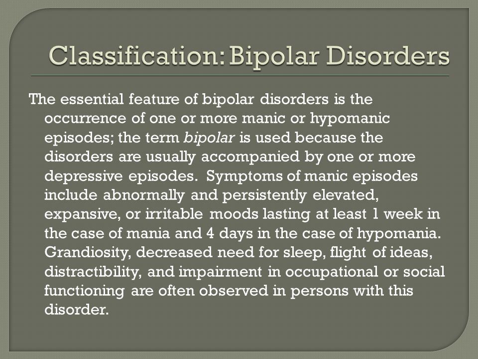 The essential feature of bipolar disorders is the occurrence of one or more manic or hypomanic episodes; the term bipolar is used because the disorders are usually accompanied by one or more depressive episodes.
