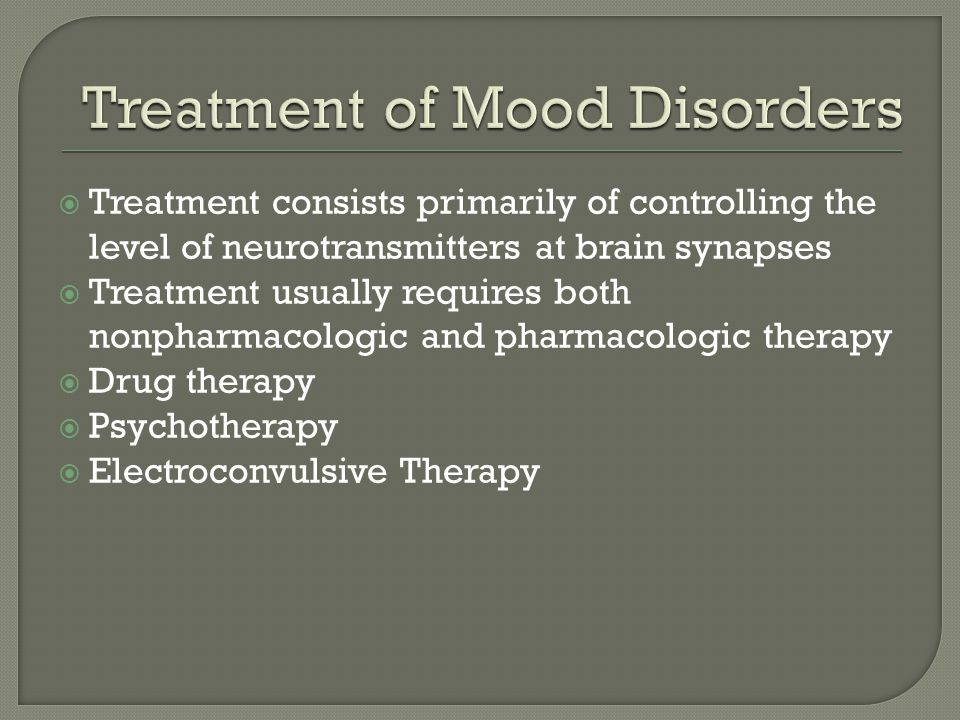  Treatment consists primarily of controlling the level of neurotransmitters at brain synapses  Treatment usually requires both nonpharmacologic and pharmacologic therapy  Drug therapy  Psychotherapy  Electroconvulsive Therapy