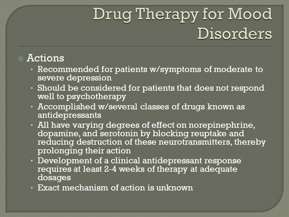  Actions Recommended for patients w/symptoms of moderate to severe depression Should be considered for patients that does not respond well to psychotherapy Accomplished w/several classes of drugs known as antidepressants All have varying degrees of effect on norepinephrine, dopamine, and serotonin by blocking reuptake and reducing destruction of these neurotransmitters, thereby prolonging their action Development of a clinical antidepressant response requires at least 2-4 weeks of therapy at adequate dosages Exact mechanism of action is unknown