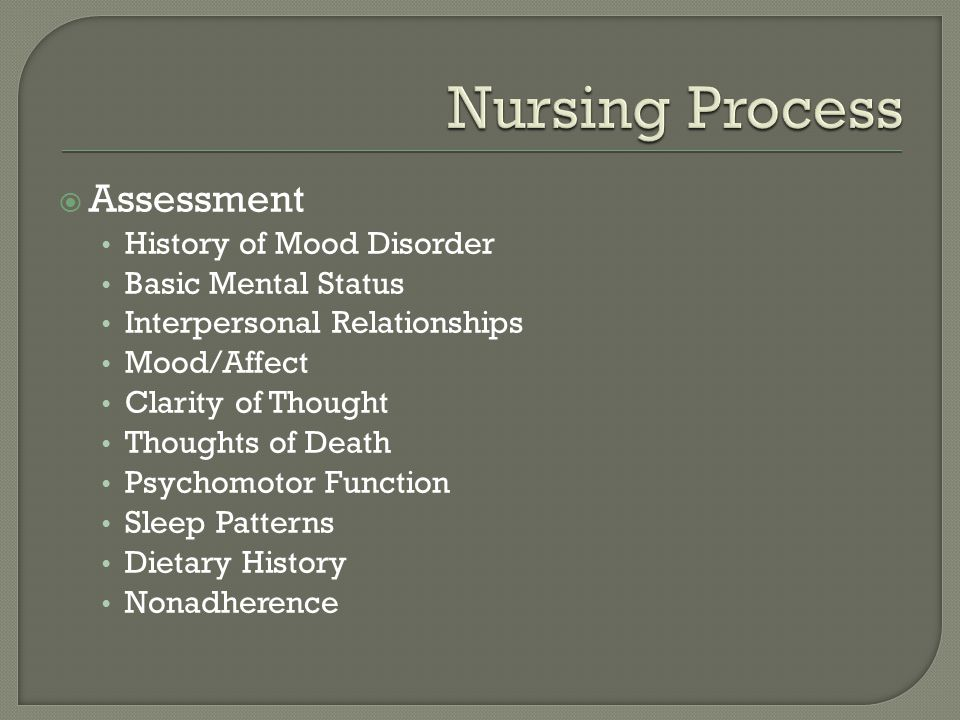  Assessment History of Mood Disorder Basic Mental Status Interpersonal Relationships Mood/Affect Clarity of Thought Thoughts of Death Psychomotor Function Sleep Patterns Dietary History Nonadherence