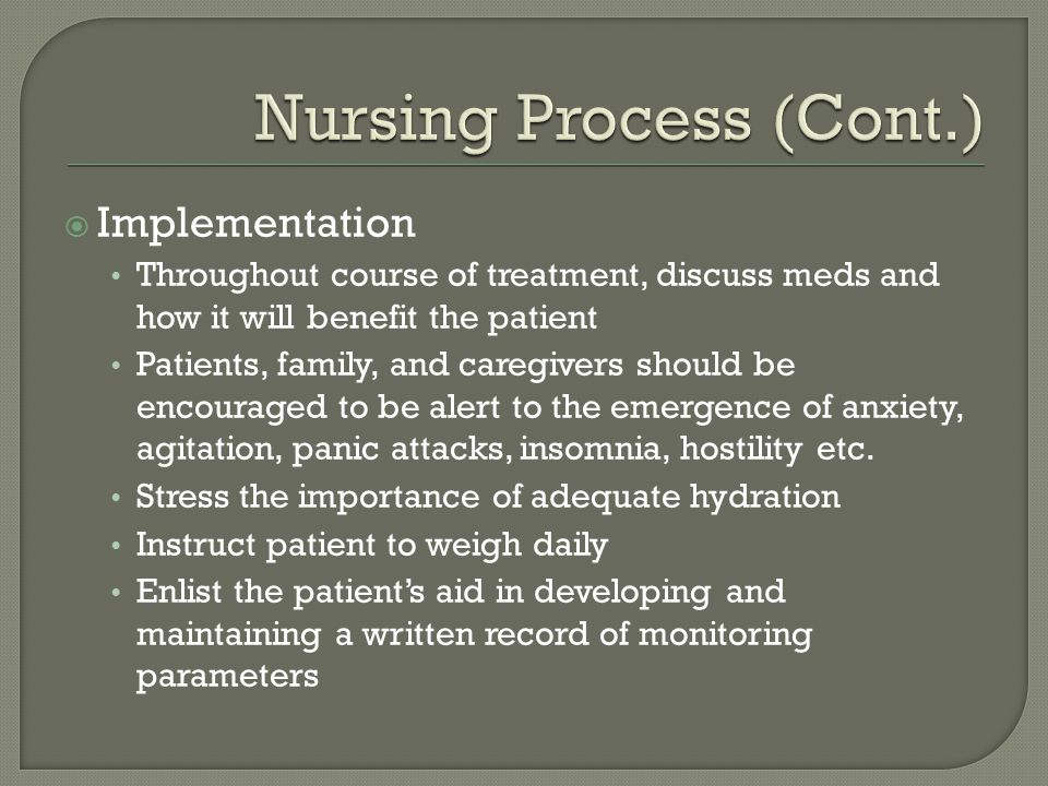  Implementation Throughout course of treatment, discuss meds and how it will benefit the patient Patients, family, and caregivers should be encouraged to be alert to the emergence of anxiety, agitation, panic attacks, insomnia, hostility etc.