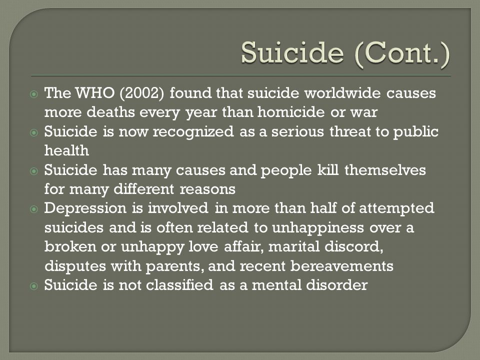  The WHO (2002) found that suicide worldwide causes more deaths every year than homicide or war  Suicide is now recognized as a serious threat to public health  Suicide has many causes and people kill themselves for many different reasons  Depression is involved in more than half of attempted suicides and is often related to unhappiness over a broken or unhappy love affair, marital discord, disputes with parents, and recent bereavements  Suicide is not classified as a mental disorder