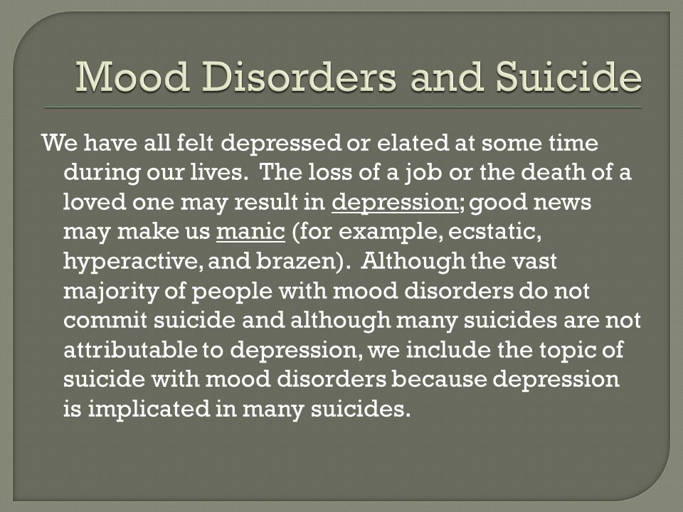 Mood disorders are largely divided into 2 major categories: depressive disorders (often referred to as unipolar disorder) and bipolar disorder.