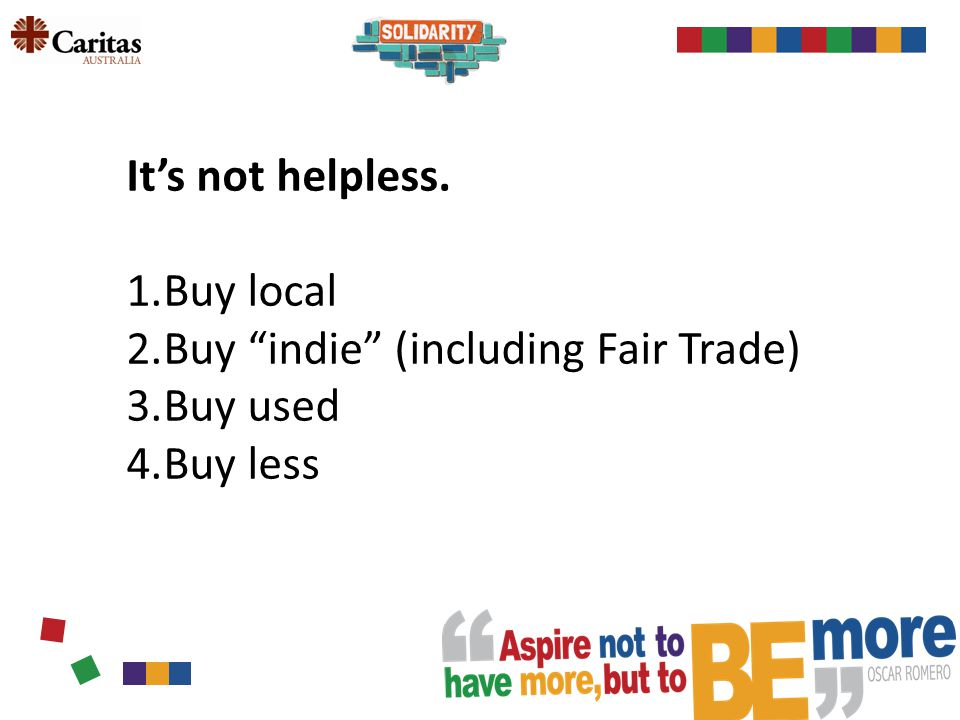It's not helpless. 1.Buy local 2.Buy indie (including Fair Trade) 3.Buy used 4.Buy less