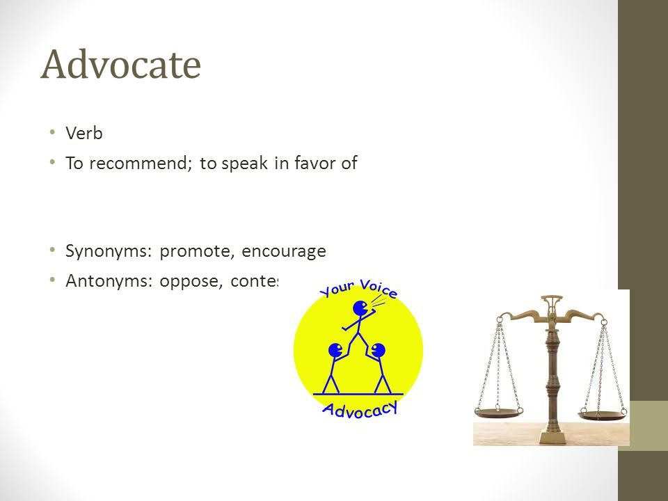 Advocate Verb To recommend; to speak in favor of Synonyms: promote, encourage Antonyms: oppose, contest