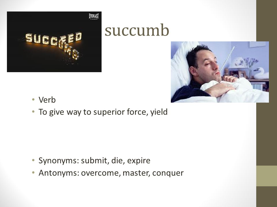 succumb Verb To give way to superior force, yield Synonyms: submit, die, expire Antonyms: overcome, master, conquer