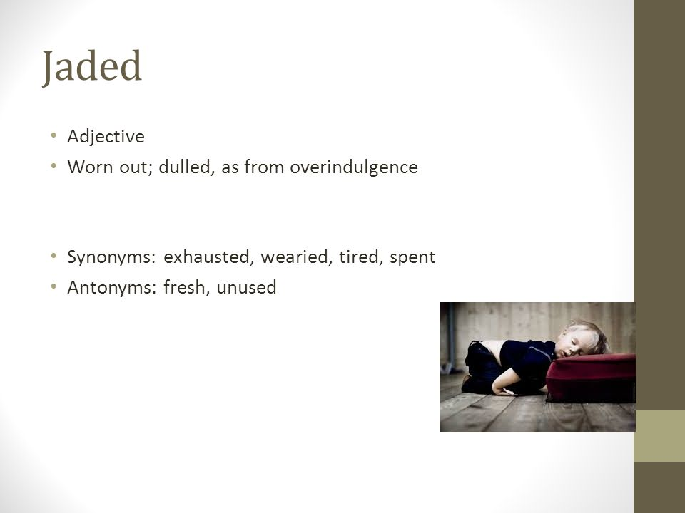 Jaded Adjective Worn out; dulled, as from overindulgence Synonyms: exhausted, wearied, tired, spent Antonyms: fresh, unused
