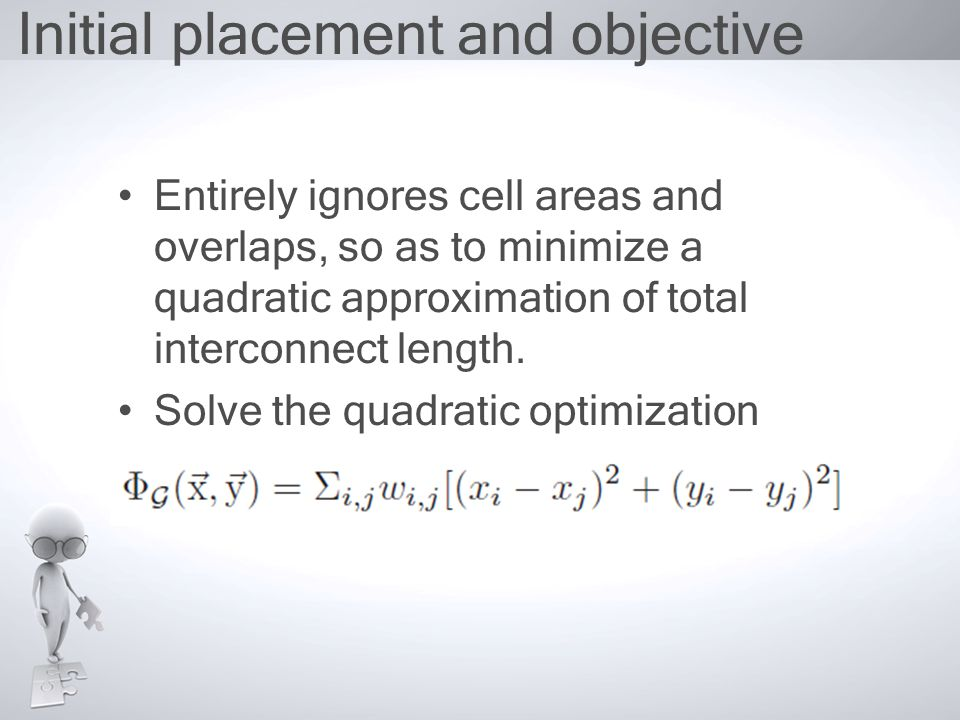 Initial placement and objective Entirely ignores cell areas and overlaps, so as to minimize a quadratic approximation of total interconnect length.