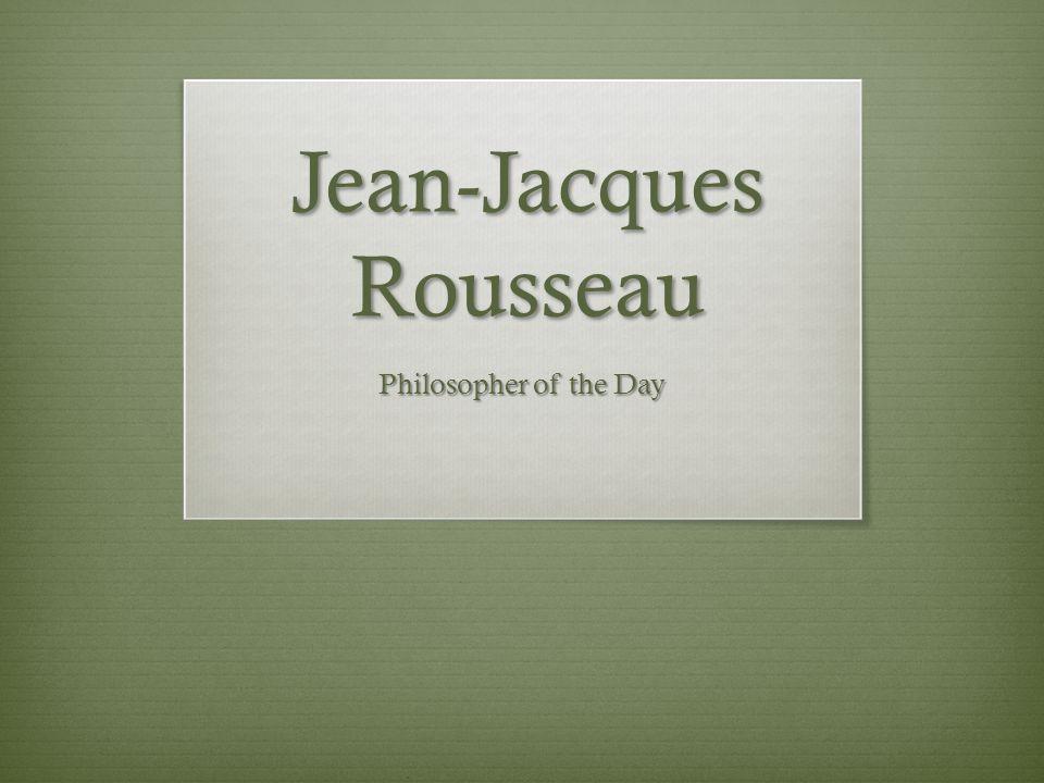 Jean Jacques Rousseau  French Philosopher  Born June 28, 1712 in Geneva Switzerland.