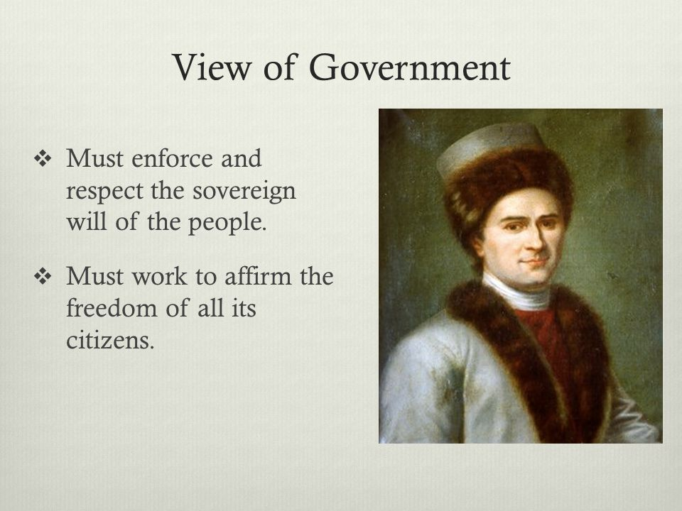 View of Government  Must enforce and respect the sovereign will of the people.  Must work to affirm the freedom of all its citizens.
