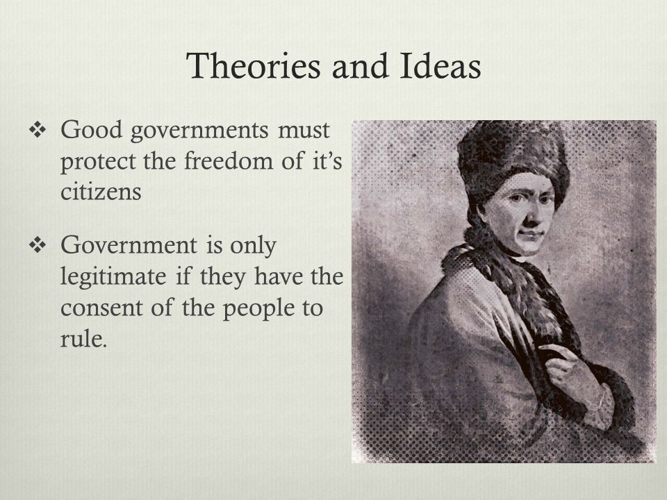 Theories and Ideas  Good governments must protect the freedom of it's citizens  Government is only legitimate if they have the consent of the people