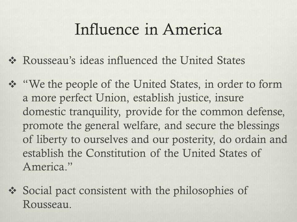 """Influence in America  Rousseau's ideas influenced the United States  """"We the people of the United States, in order to form a more perfect Union, est"""