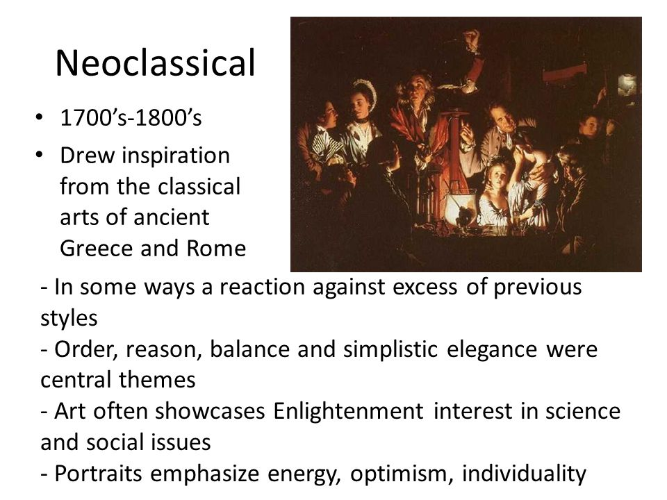 Neoclassical 1700's-1800's Drew inspiration from the classical arts of ancient Greece and Rome - In some ways a reaction against excess of previous st
