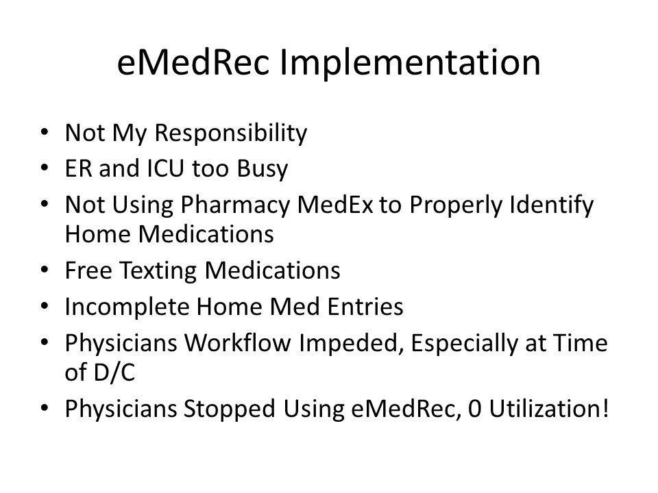 eMedRec Implementation Not My Responsibility ER and ICU too Busy Not Using Pharmacy MedEx to Properly Identify Home Medications Free Texting Medications Incomplete Home Med Entries Physicians Workflow Impeded, Especially at Time of D/C Physicians Stopped Using eMedRec, 0 Utilization!